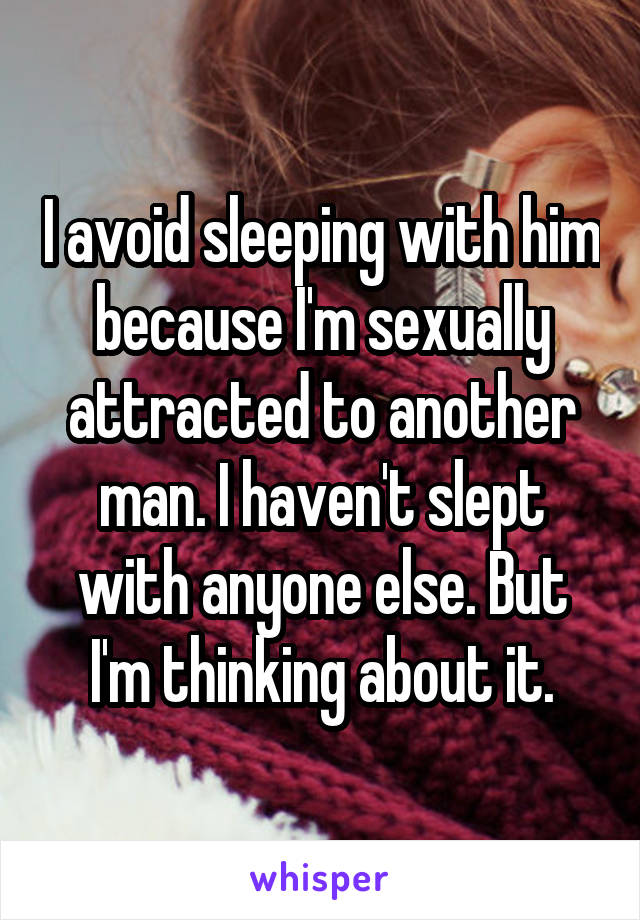 I avoid sleeping with him because I'm sexually attracted to another man. I haven't slept with anyone else. But I'm thinking about it.