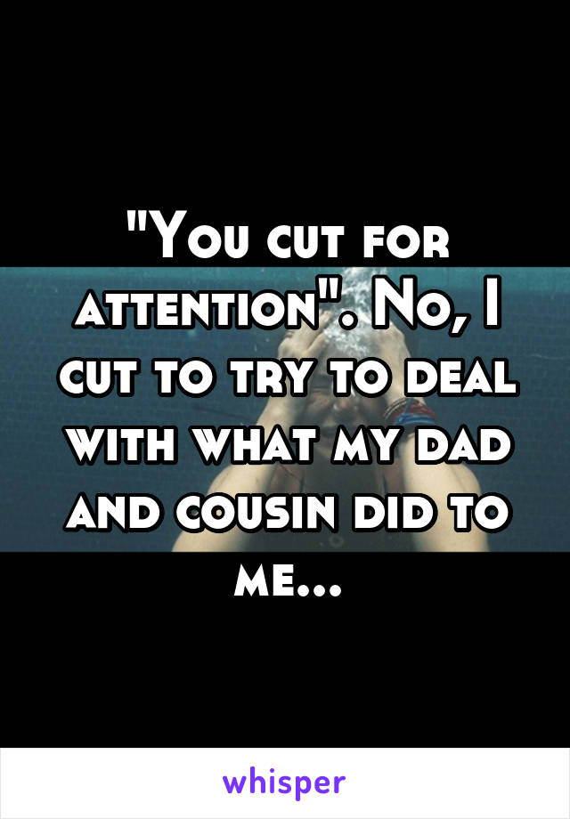 """You cut for attention"". No, I cut to try to deal with what my dad and cousin did to me..."