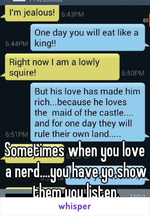 Sometimes when you love a nerd....you have yo show them you listen.