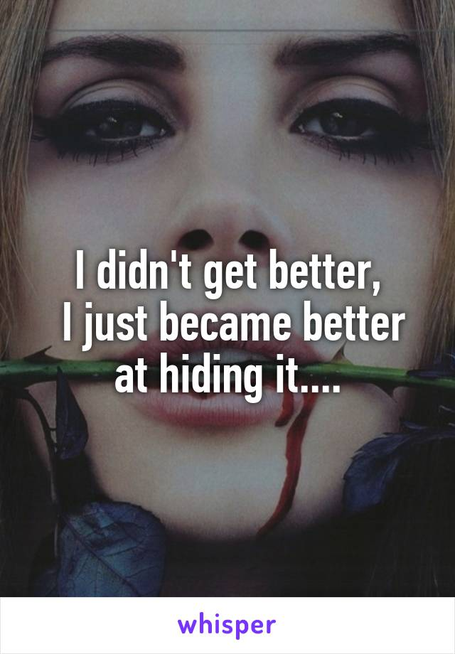 I didn't get better,  I just became better at hiding it....
