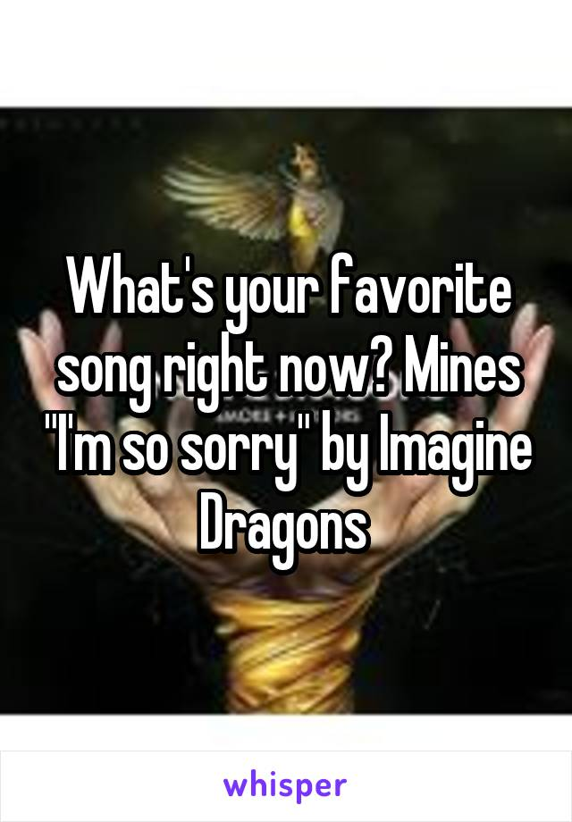 """What's your favorite song right now? Mines """"I'm so sorry"""" by Imagine Dragons"""