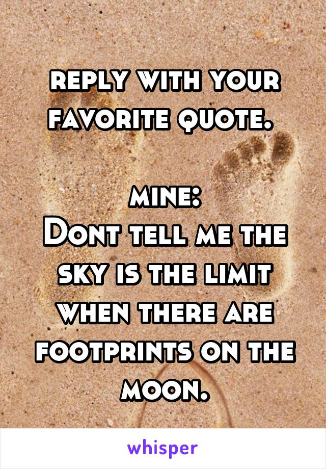 reply with your favorite quote.   mine: Dont tell me the sky is the limit when there are footprints on the moon.
