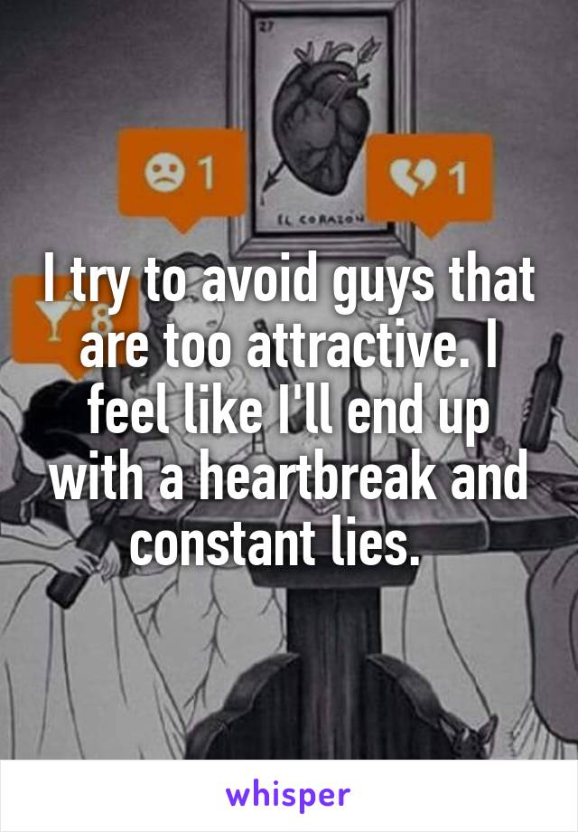I try to avoid guys that are too attractive. I feel like I'll end up with a heartbreak and constant lies.
