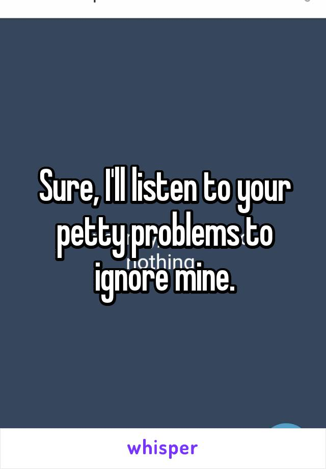 Sure, I'll listen to your petty problems to ignore mine.