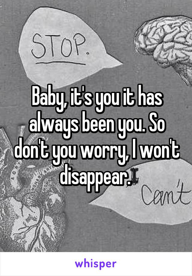 Baby, it's you it has always been you. So don't you worry, I won't disappear.