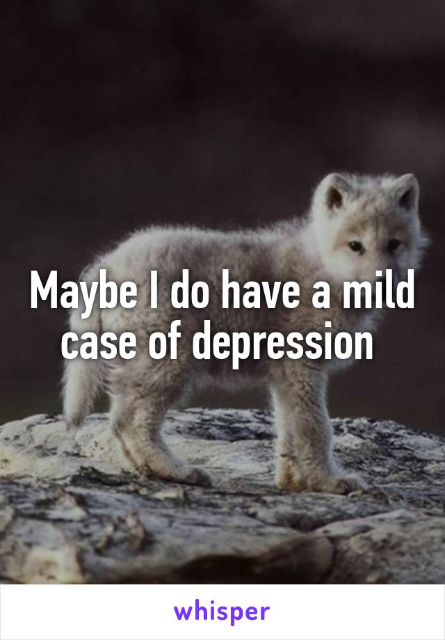 Maybe I do have a mild case of depression