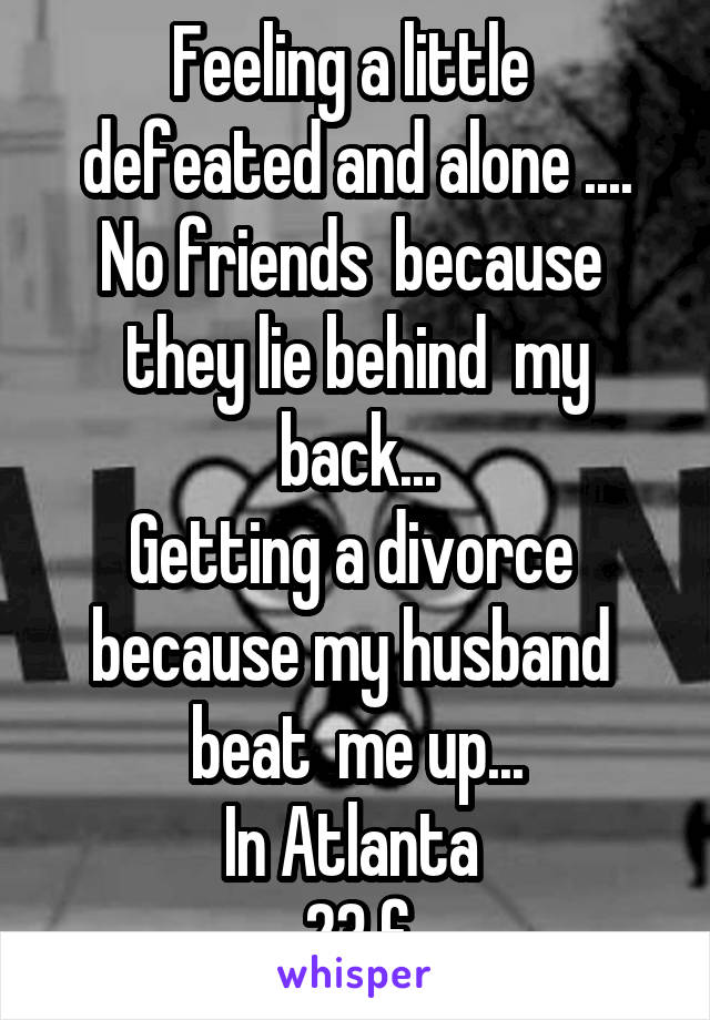 Feeling a little  defeated and alone .... No friends  because  they lie behind  my back... Getting a divorce  because my husband  beat  me up... In Atlanta  23 f