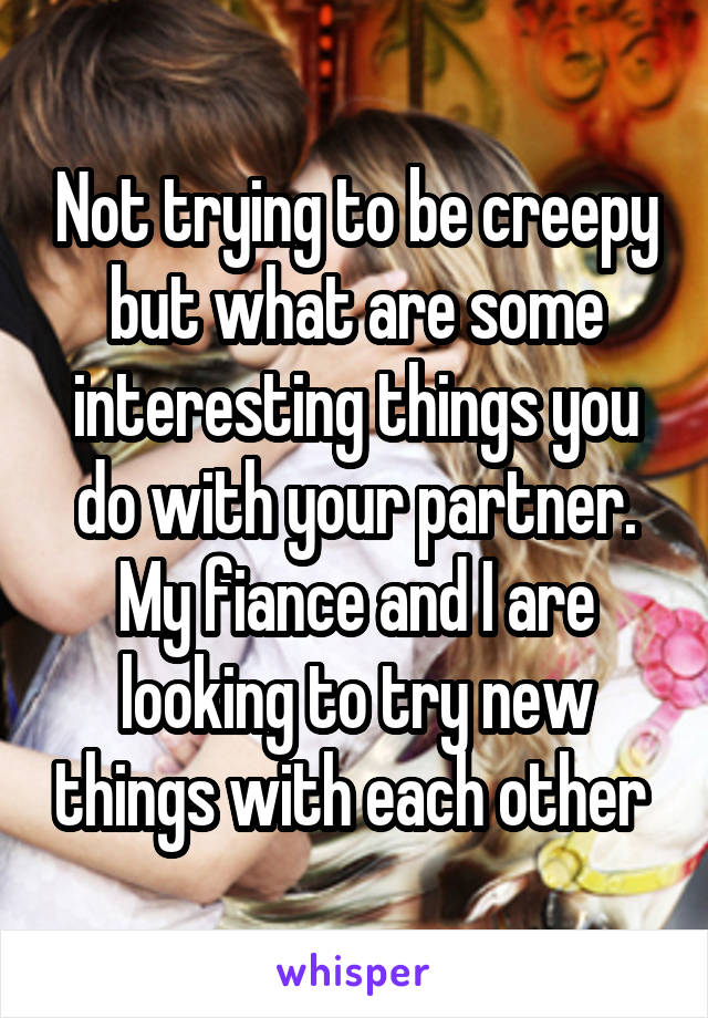 Not trying to be creepy but what are some interesting things you do with your partner. My fiance and I are looking to try new things with each other