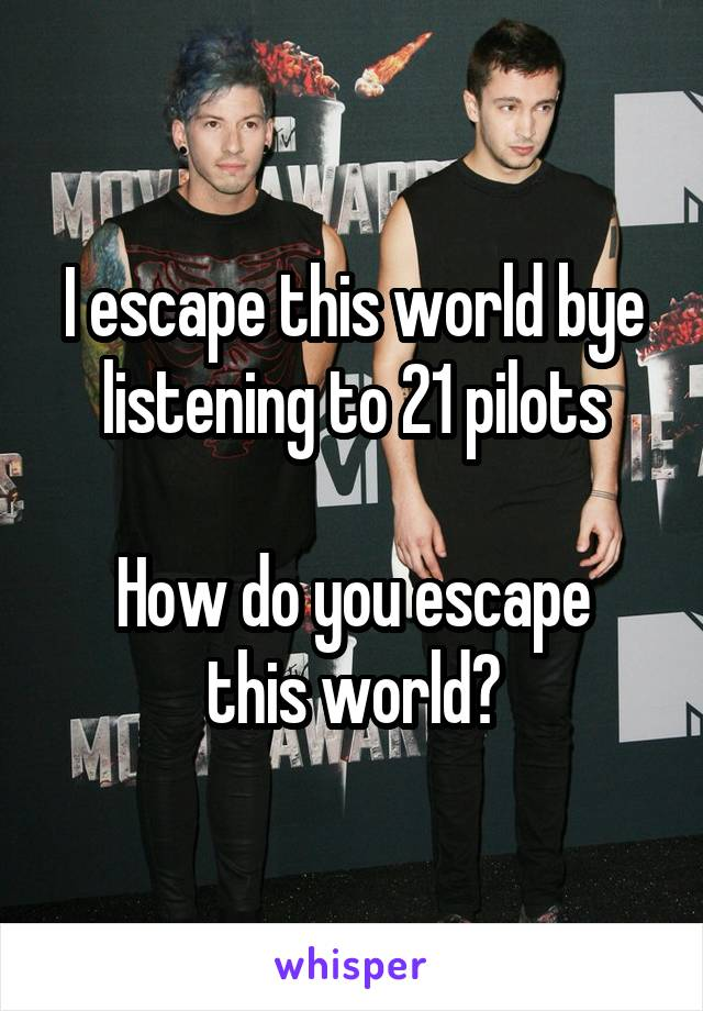 I escape this world bye listening to 21 pilots  How do you escape this world?