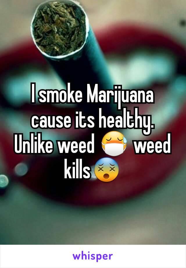 I smoke Marijuana cause its healthy. Unlike weed 😷 weed kills😵