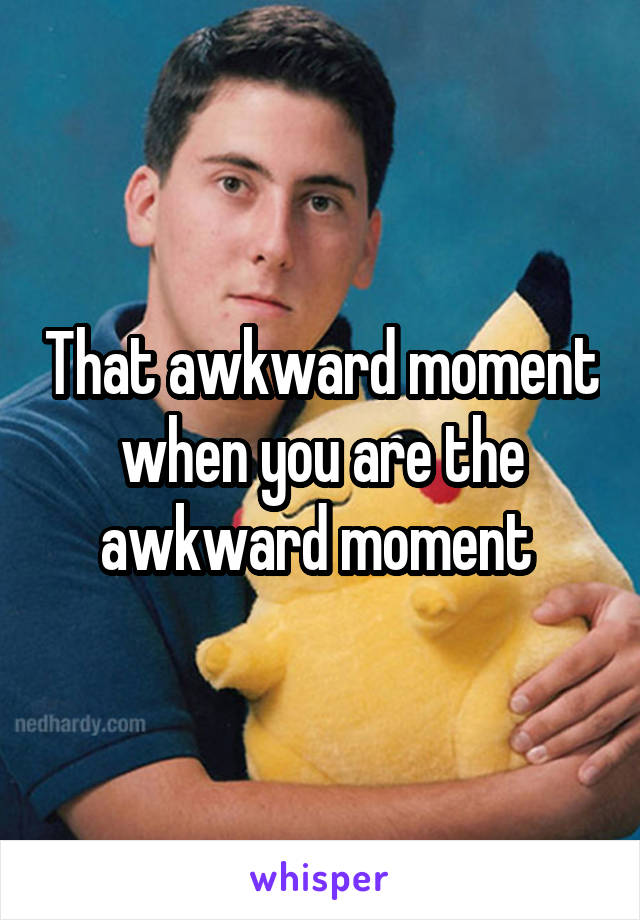 That awkward moment when you are the awkward moment