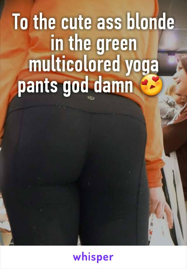 To the cute ass blonde in the green multicolored yoga pants god damn 😍