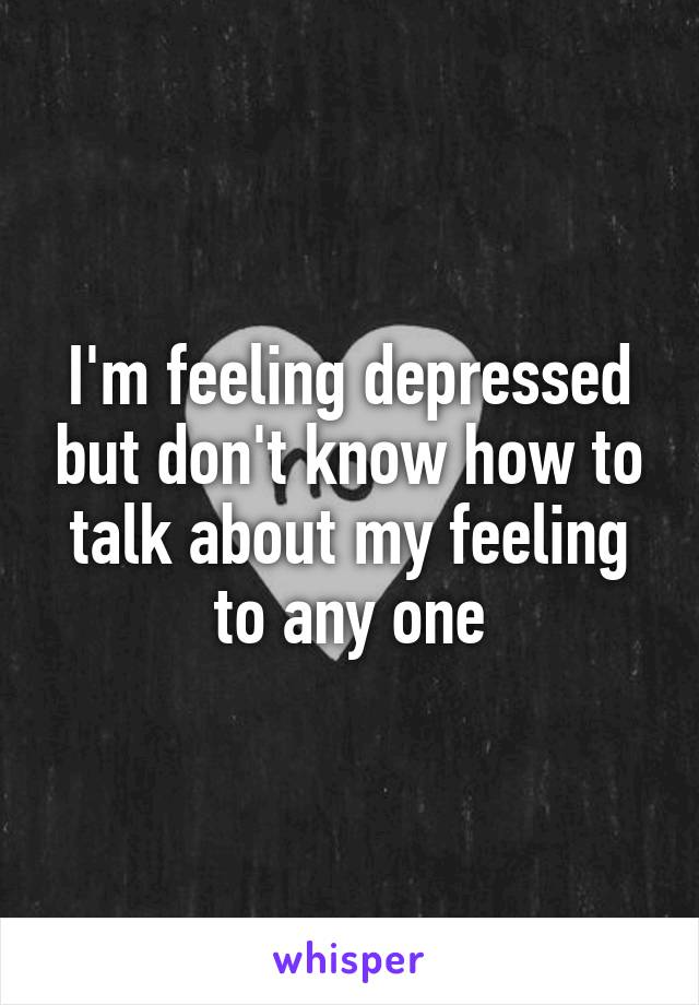 I'm feeling depressed but don't know how to talk about my feeling to any one