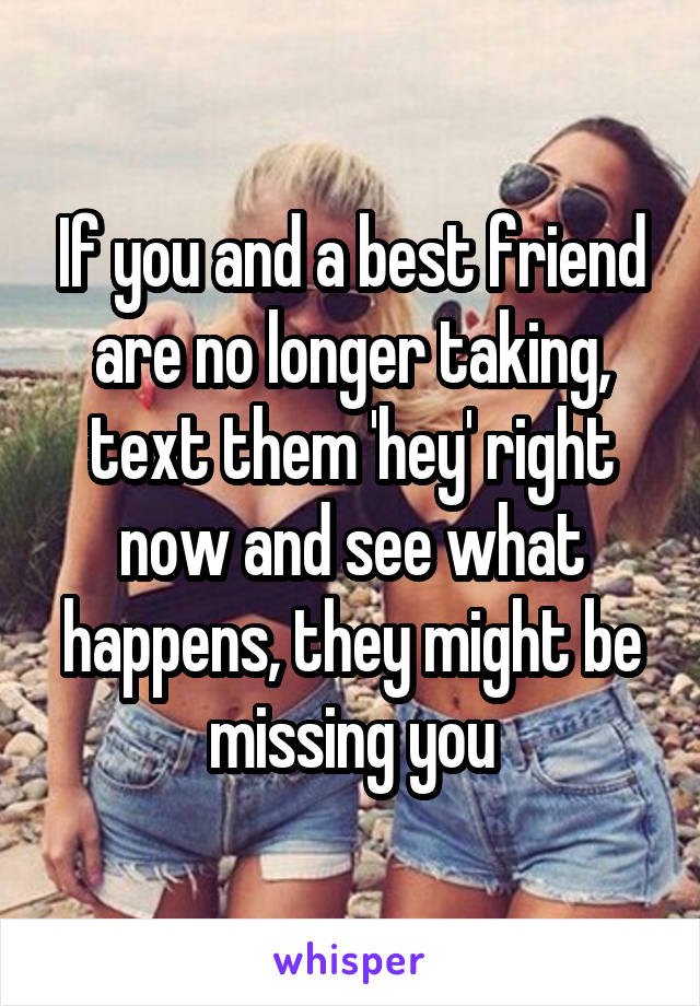 If you and a best friend are no longer taking, text them 'hey' right now and see what happens, they might be missing you