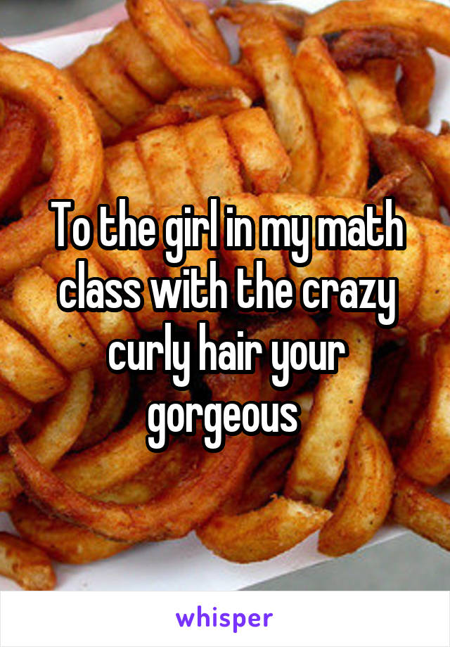 To the girl in my math class with the crazy curly hair your gorgeous