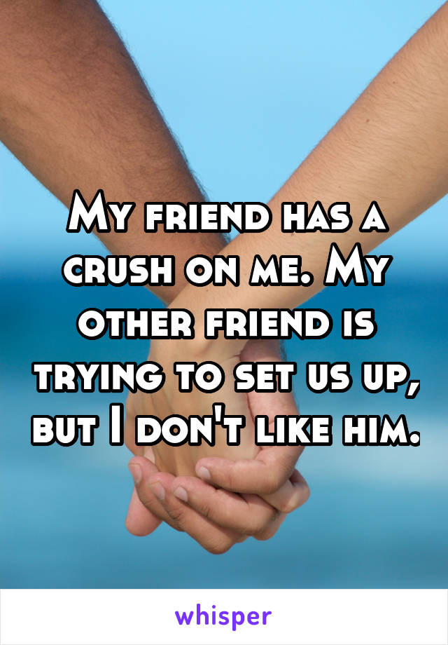 My friend has a crush on me. My other friend is trying to set us up, but I don't like him.