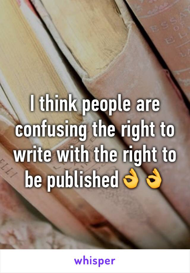 I think people are confusing the right to write with the right to be published👌👌