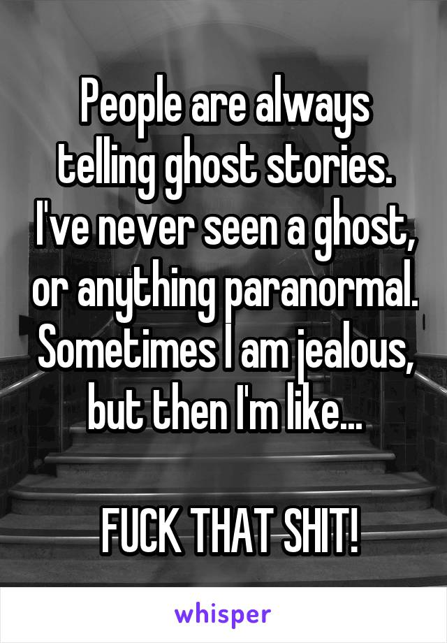 People are always telling ghost stories. I've never seen a ghost, or anything paranormal. Sometimes I am jealous, but then I'm like...   FUCK THAT SHIT!