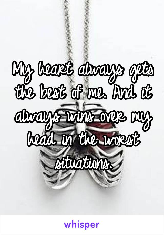 My heart always gets the best of me. And it always wins over my head in the worst situations.