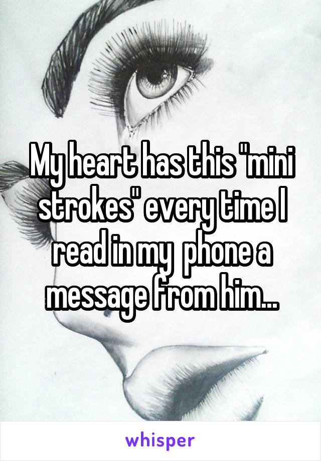 "My heart has this ""mini strokes"" every time I read in my  phone a message from him..."