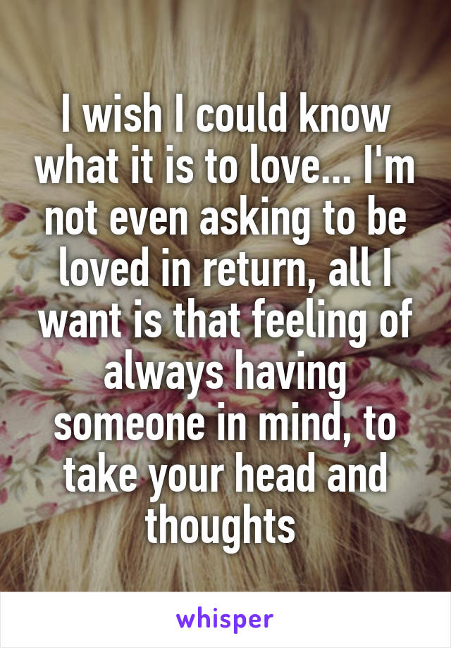 I wish I could know what it is to love... I'm not even asking to be loved in return, all I want is that feeling of always having someone in mind, to take your head and thoughts