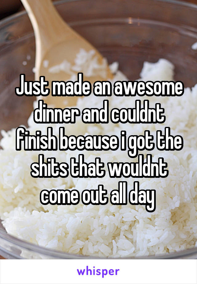 Just made an awesome dinner and couldnt finish because i got the shits that wouldnt come out all day