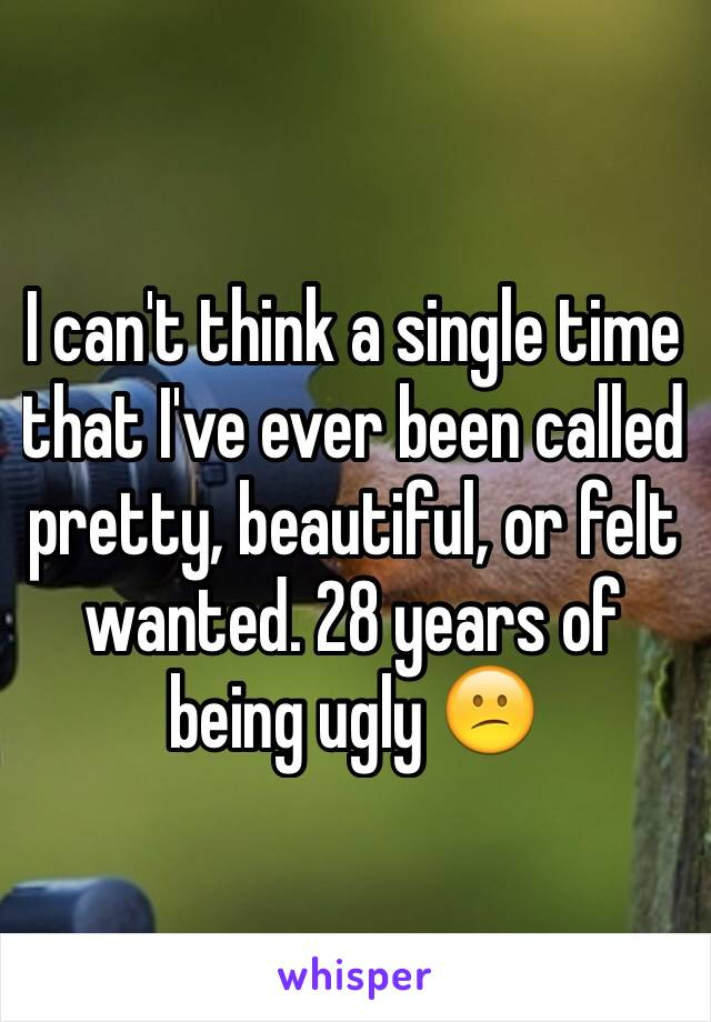 I can't think a single time that I've ever been called pretty, beautiful, or felt wanted. 28 years of being ugly 😕