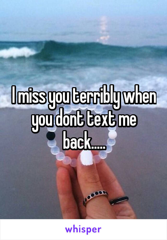 I miss you terribly when you dont text me back.....