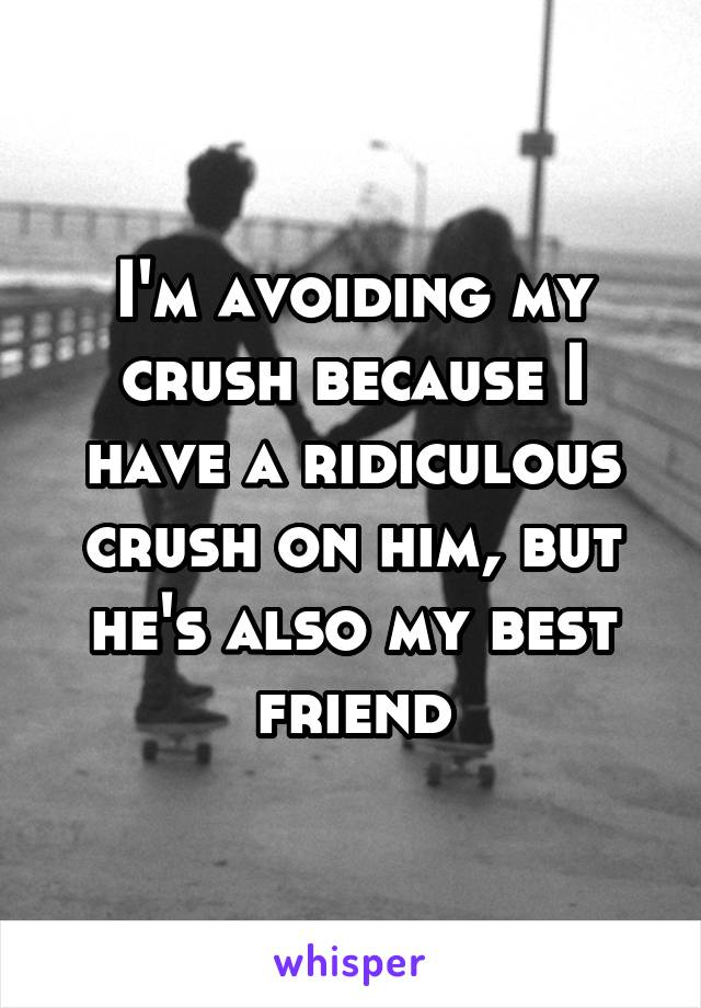 I'm avoiding my crush because I have a ridiculous crush on him, but he's also my best friend