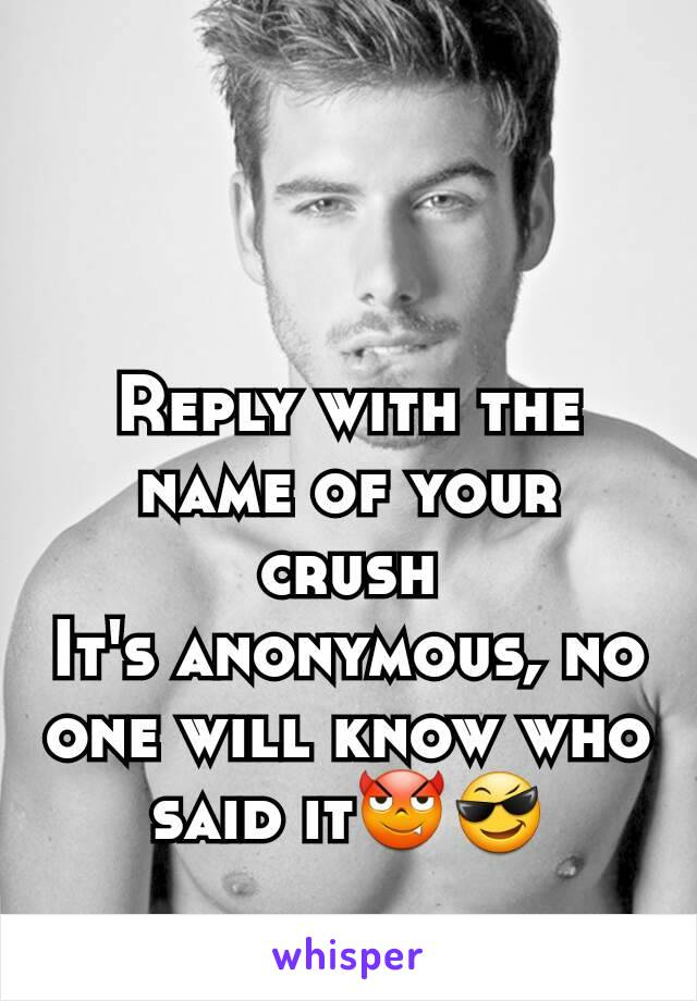 Reply with the name of your crush It's anonymous, no one will know who said it😈😎