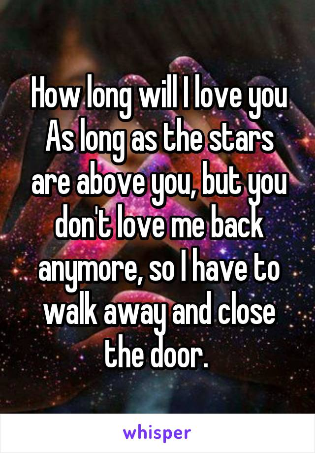 How long will I love you As long as the stars are above you, but you don't love me back anymore, so I have to walk away and close the door.