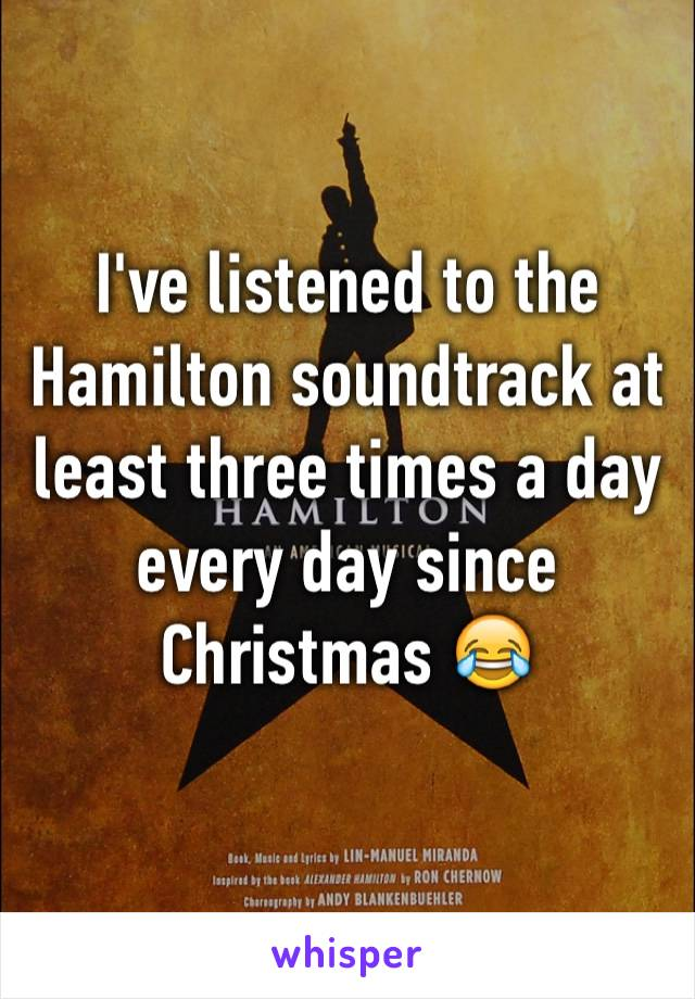I've listened to the Hamilton soundtrack at least three times a day every day since Christmas 😂