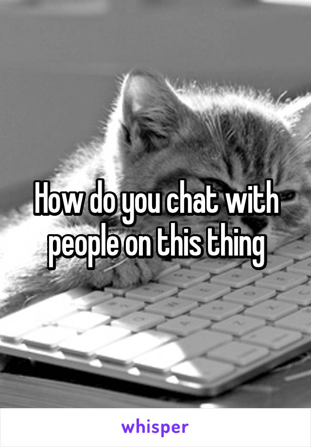 How do you chat with people on this thing