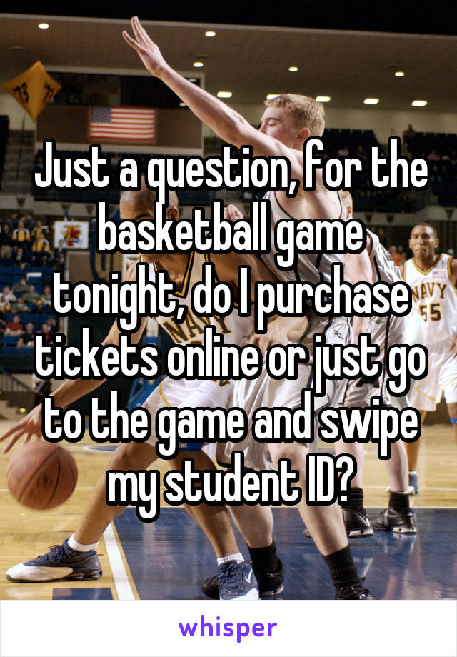 Just a question, for the basketball game tonight, do I purchase tickets online or just go to the game and swipe my student ID?