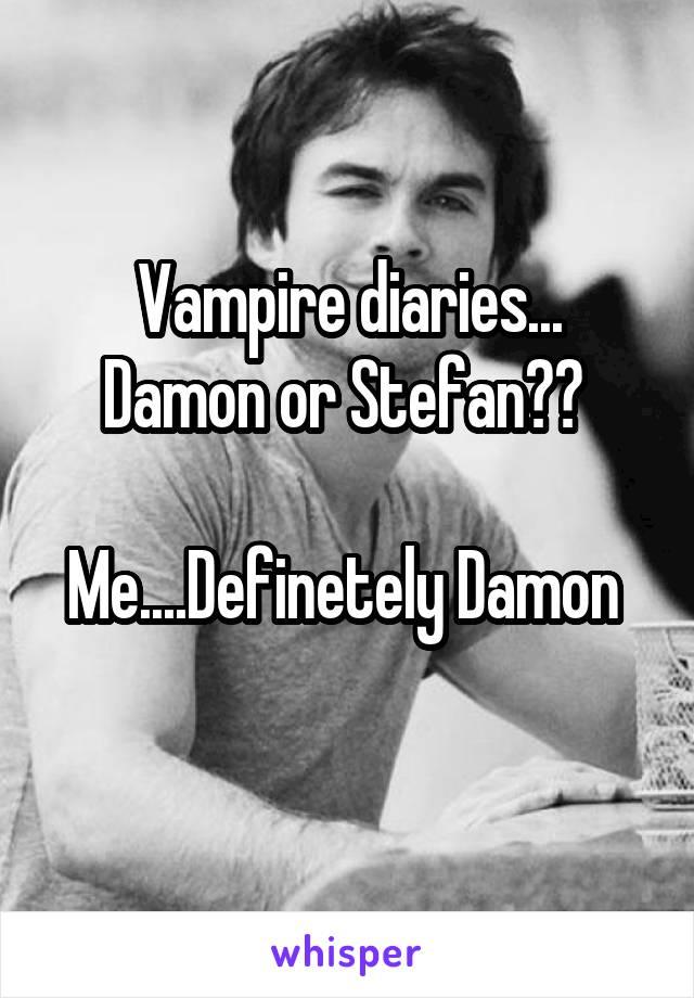 Vampire diaries... Damon or Stefan??   Me....Definetely Damon