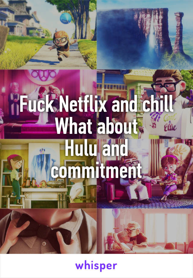 Fuck Netflix and chill What about Hulu and commitment