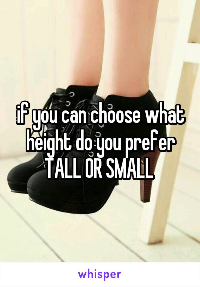 if you can choose what height do you prefer TALL OR SMALL