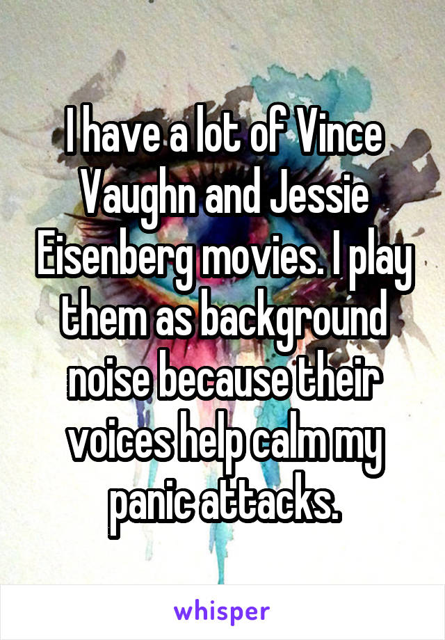 I have a lot of Vince Vaughn and Jessie Eisenberg movies. I play them as background noise because their voices help calm my panic attacks.
