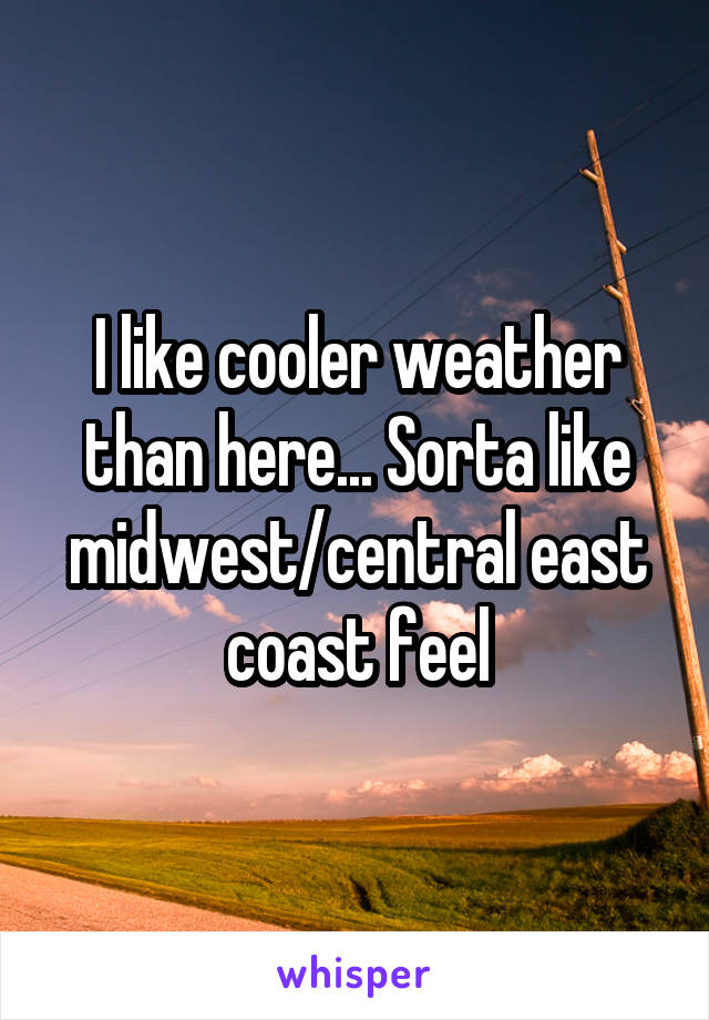 I like cooler weather than here... Sorta like midwest/central east coast feel