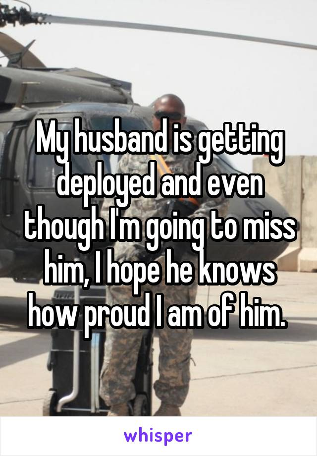 My husband is getting deployed and even though I'm going to miss him, I hope he knows how proud I am of him.