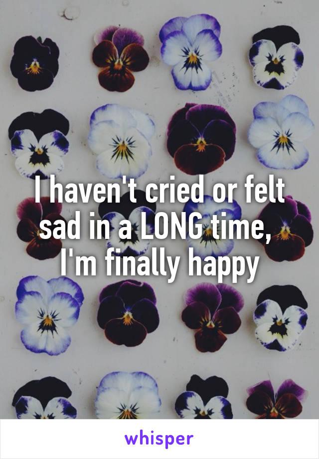 I haven't cried or felt sad in a LONG time,  I'm finally happy