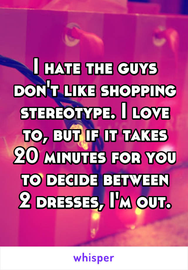 I hate the guys don't like shopping stereotype. I love to, but if it takes 20 minutes for you to decide between 2 dresses, I'm out.