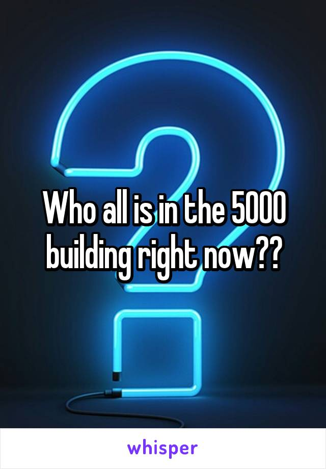 Who all is in the 5000 building right now??