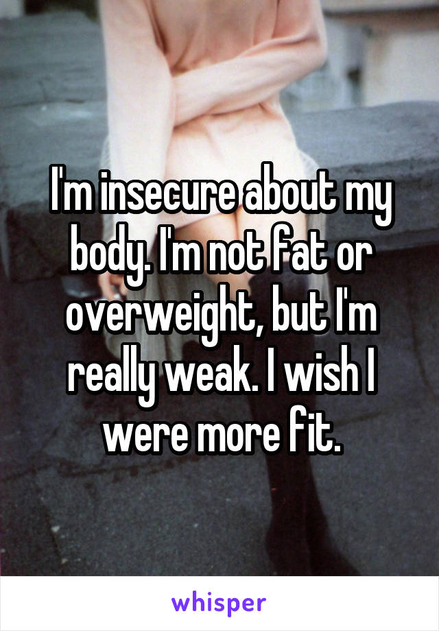 I'm insecure about my body. I'm not fat or overweight, but I'm really weak. I wish I were more fit.
