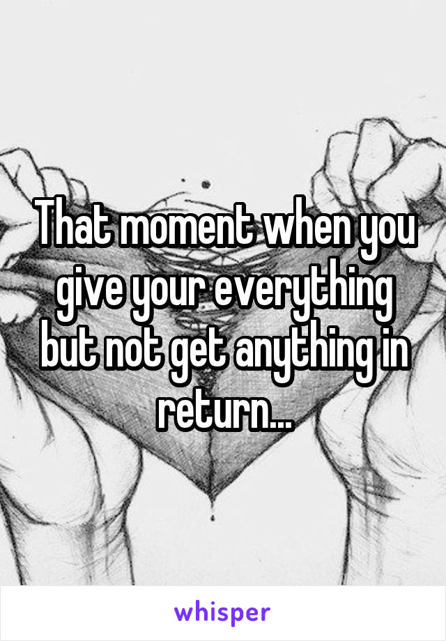 That moment when you give your everything but not get anything in return...