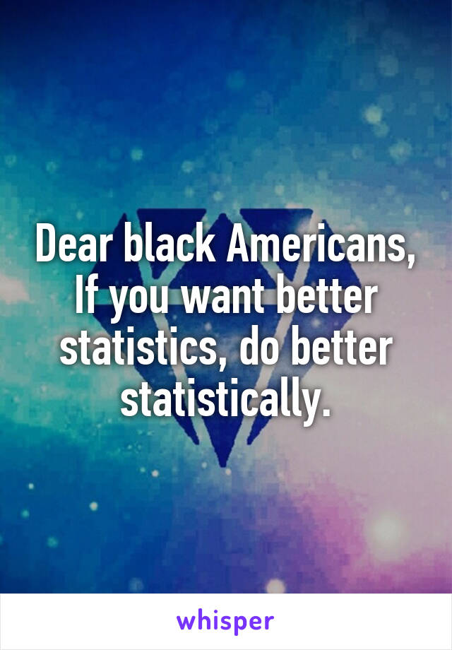 Dear black Americans, If you want better statistics, do better statistically.