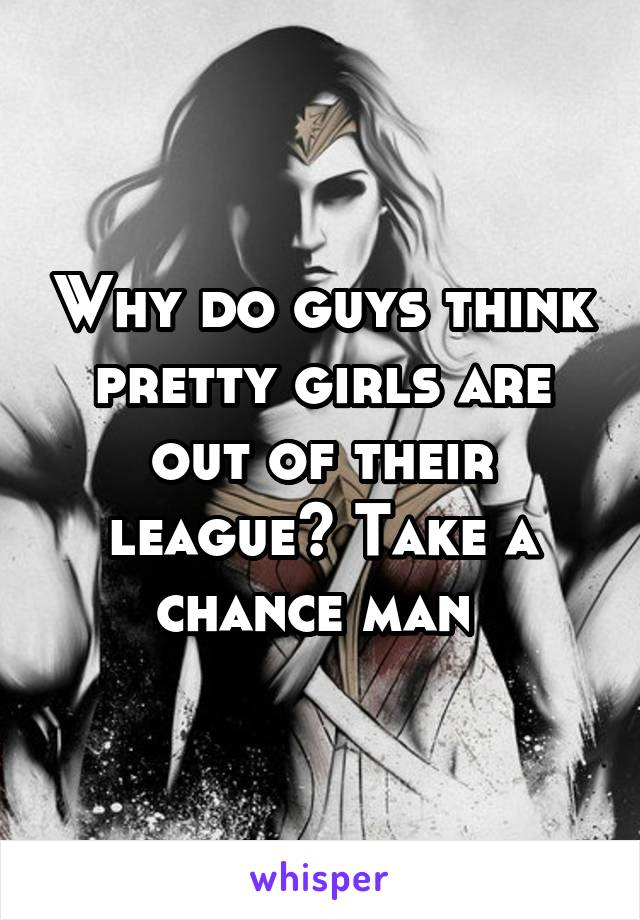 Why do guys think pretty girls are out of their league? Take a chance man