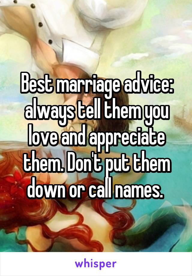 Best marriage advice: always tell them you love and appreciate them. Don't put them down or call names.