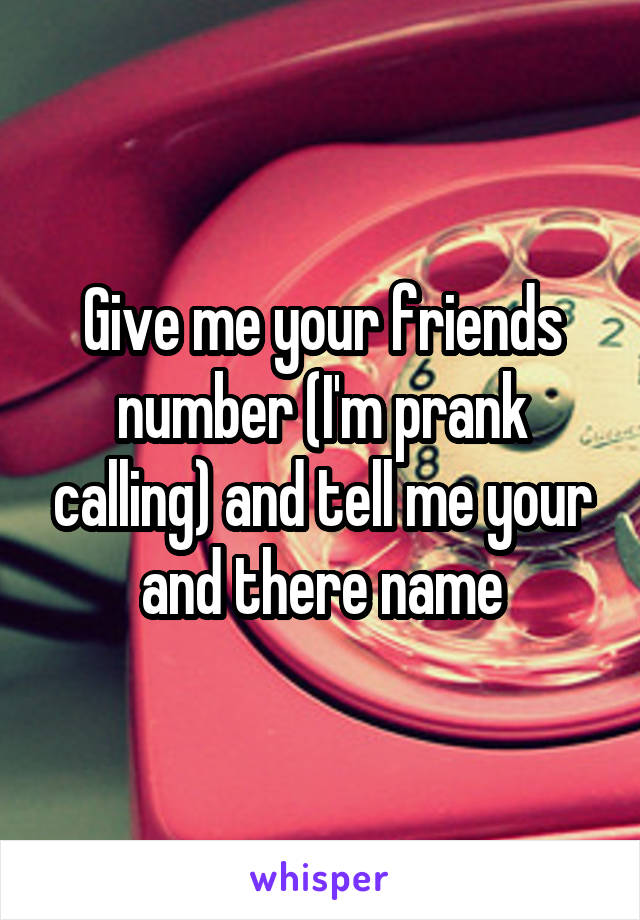 Give me your friends number (I'm prank calling) and tell me your and there name