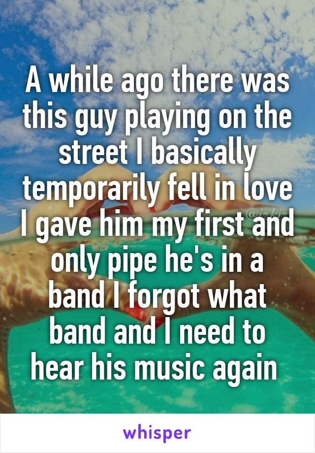 A while ago there was this guy playing on the street I basically temporarily fell in love I gave him my first and only pipe he's in a band I forgot what band and I need to hear his music again